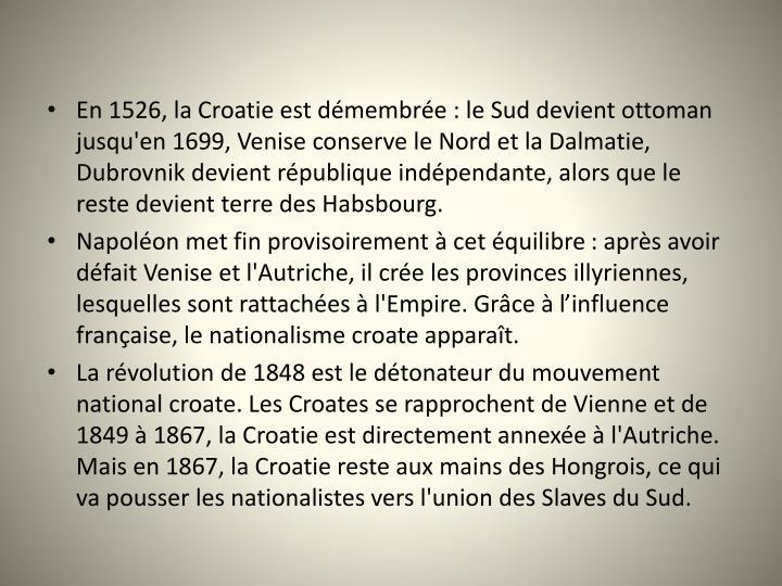 En 1526, la Croatie est démembrée: le Sud devient ottoman jusqu'en 1699, Venise conserve le Nord et la Dalmatie, Dubrovnik devient république indépendante, alors que le reste devient terre des Habsbourg.