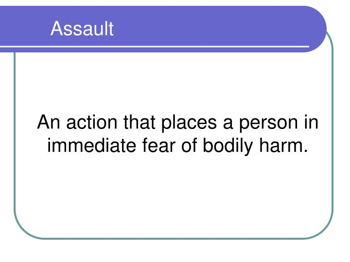 An action that places a person in immediate fear of bodily harm.