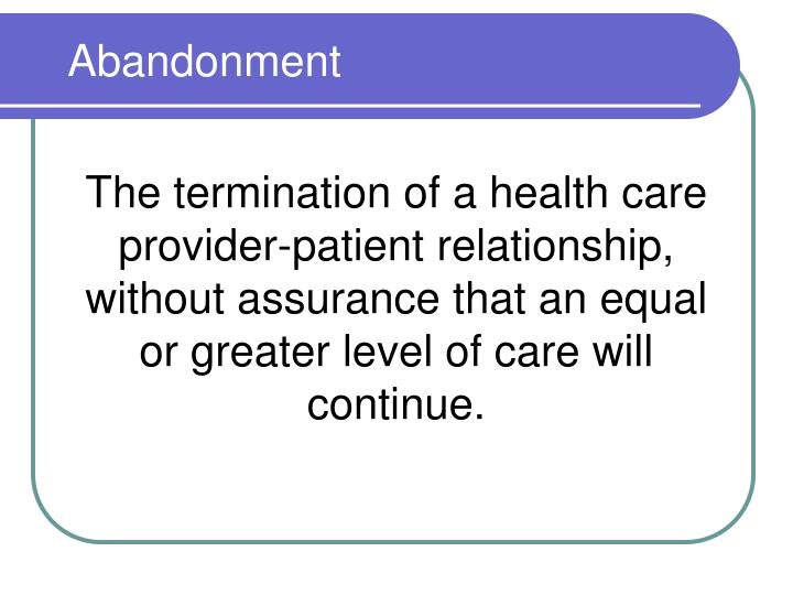 The termination of a health care provider-patient relationship, without assurance that an equal or greater level of care will continue.