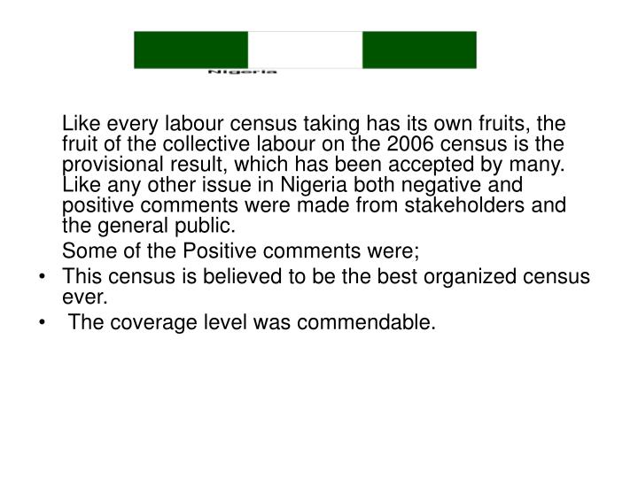 Like every labour census taking has its own fruits, the fruit of the collective labour on the 2006 census is the provisional result, which has been accepted by many. Like any other issue in Nigeria both negative and positive comments were made from stakeholders and the general public.