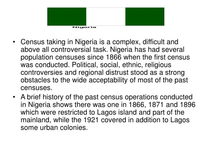 Census taking in Nigeria is a complex, difficult and above all controversial task. Nigeria has had several population censuses since 1866 when the first census was conducted. Political, social, ethnic, religious controversies and regional distrust stood as a strong obstacles to the wide acceptability of most of the past censuses.