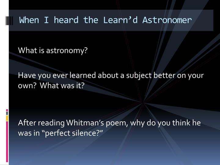 when i heard the learn d astronomer Walt whitman walt whitman was born in 1819 on long island whitman wrote when i heard the learn'd astronomer in 1865 whitman generally does not use any form of rhyme scheme or meter in his poems.