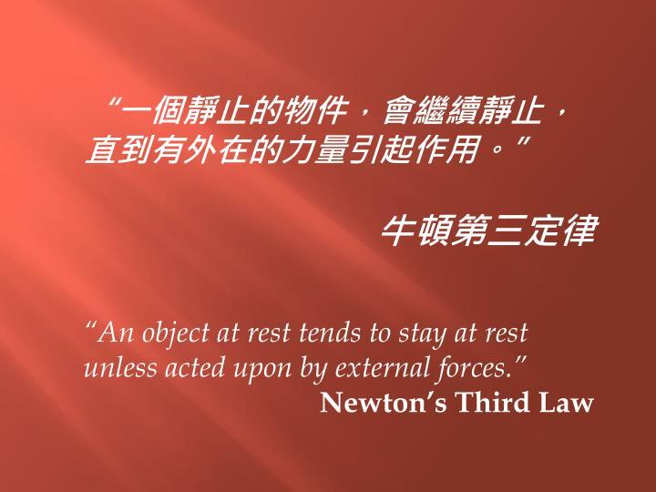 """""""一個靜止的物件,會繼續靜止,直到有外在的力量引起作用。"""""""