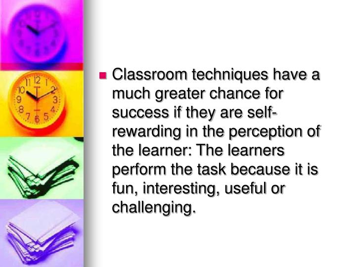 Classroom techniques have a much greater chance for success if they are self-rewarding in the perception of the learner: The learners perform the task because it is fun, interesting, useful or challenging.