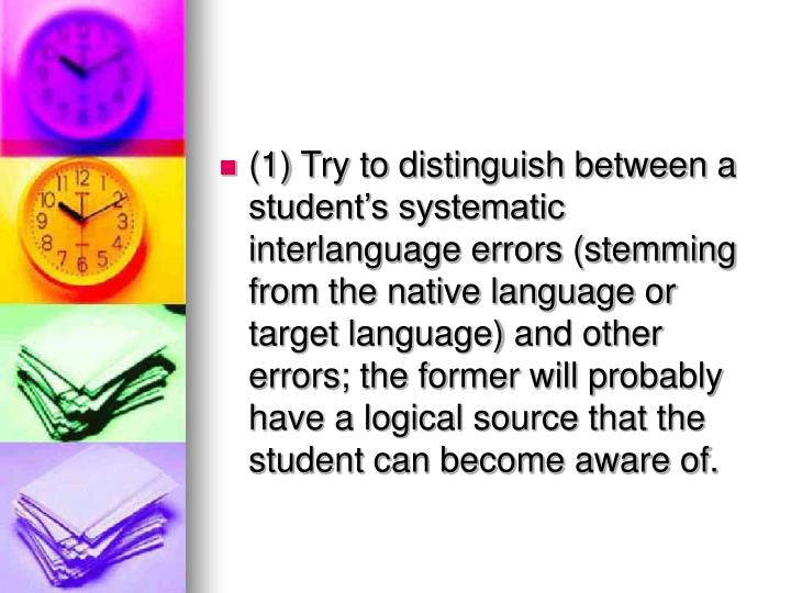 (1) Try to distinguish between a students systematic interlanguage errors (stemming from the native language or target language) and other errors; the former will probably have a logical source that the student can become aware of.
