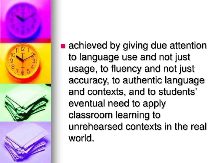 achieved by giving due attention to language use and not just usage, to fluency and not just accuracy, to authentic language and contexts, and to students eventual need to apply classroom learning to unrehearsed contexts in the real world.
