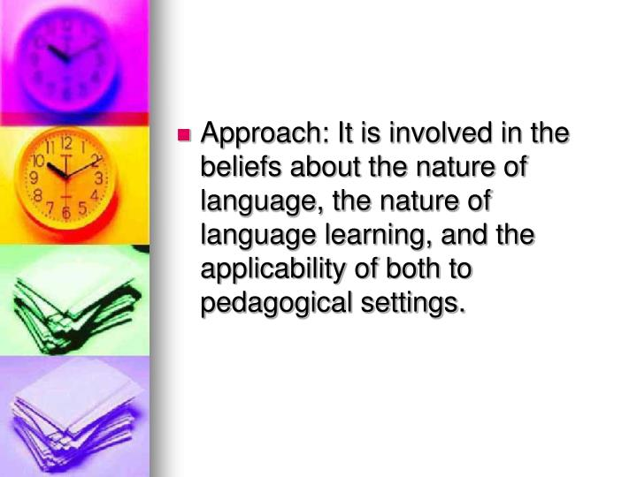 Approach: It is involved in the beliefs about the nature of language, the nature of language learning, and the applicability of both to pedagogical settings.