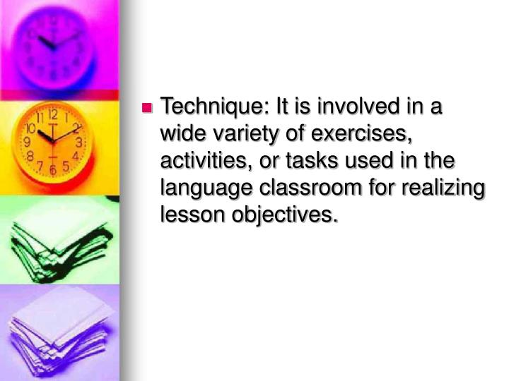 Technique: It is involved in a wide variety of exercises, activities, or tasks used in the language classroom for realizing lesson objectives.