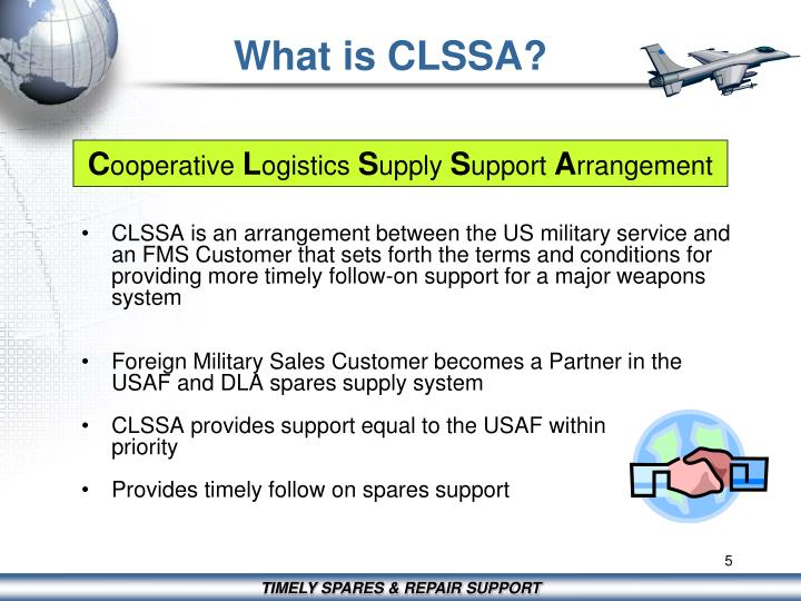CLSSA is an arrangement between the US military service and an FMS Customer that sets forth the terms and conditions for providing more timely follow-on support for a major weapons system