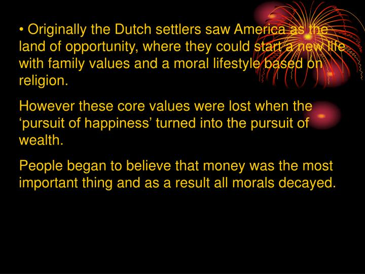 Originally the Dutch settlers saw America as the land of opportunity, where they could start a new life with family values and a moral lifestyle based on religion.