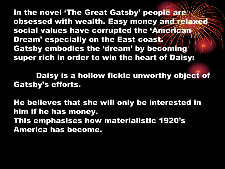 In the novel 'The Great Gatsby' people are obsessed with wealth. Easy money and relaxed social values have corrupted the 'American Dream' especially on the East coast.