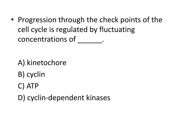 Progression through the check points of the cell cycle is regulated by fluctuating concentrations of ______.