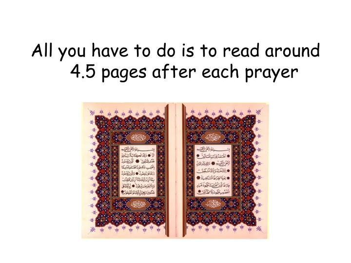 All you have to do is to read around 4.5 pages after each prayer