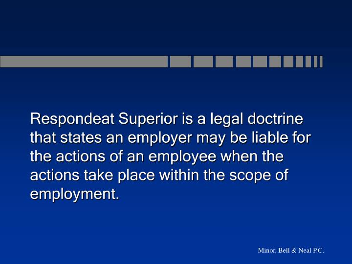 Respondeat Superior is a legal doctrine that states an employer may be liable for the actions of an employee when the actions take place within the scope of employment.