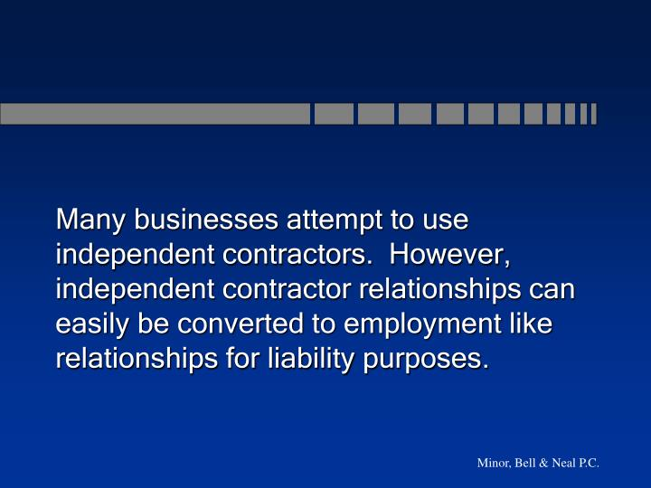 Many businesses attempt to use independent contractors.  However, independent contractor relationships can easily be converted to employment like relationships for liability purposes.