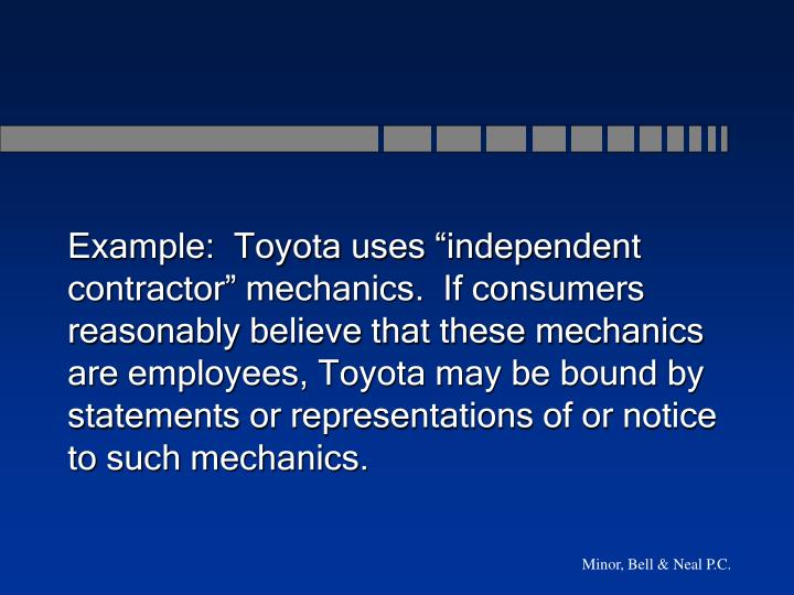 "Example:  Toyota uses ""independent contractor"" mechanics.  If consumers reasonably believe that these mechanics are employees, Toyota may be bound by statements or representations of or notice to such mechanics."
