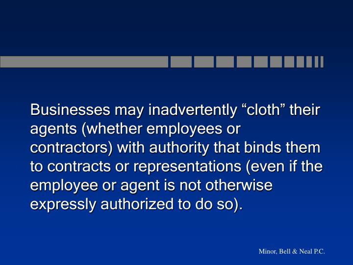 "Businesses may inadvertently ""cloth"" their agents (whether employees or contractors) with authority that binds them to contracts or representations (even if the employee or agent is not otherwise expressly authorized to do so)."