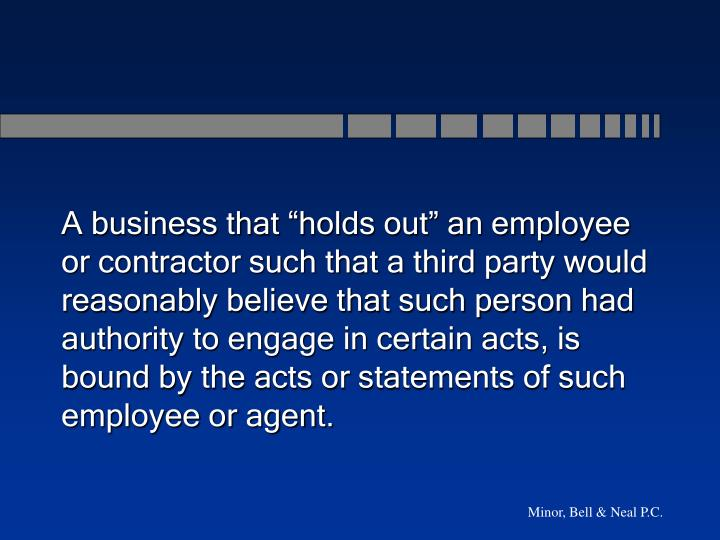"A business that ""holds out"" an employee or contractor such that a third party would reasonably believe that such person had authority to engage in certain acts, is bound by the acts or statements of such employee or agent."