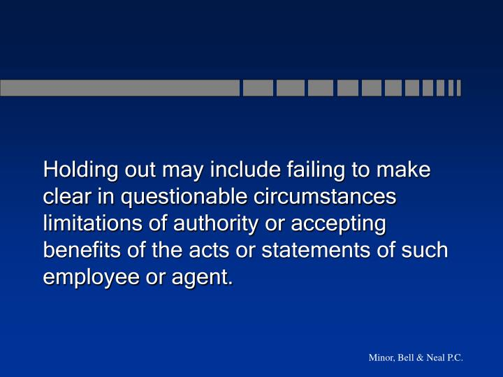 Holding out may include failing to make clear in questionable circumstances  limitations of authority or accepting benefits of the acts or statements of such employee or agent.