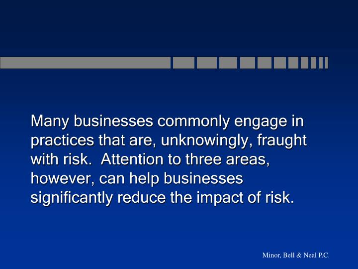 Many businesses commonly engage in practices that are, unknowingly, fraught with risk.  Attention to three areas, however, can help businesses  significantly reduce the impact of risk.