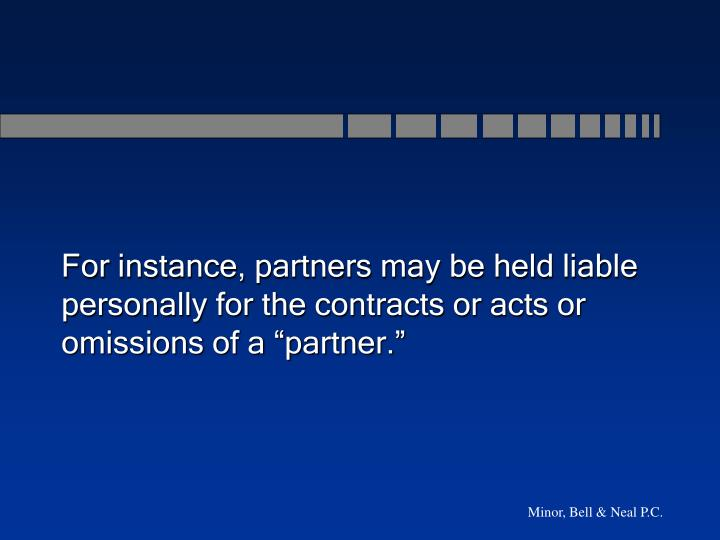 "For instance, partners may be held liable personally for the contracts or acts or omissions of a ""partner."""