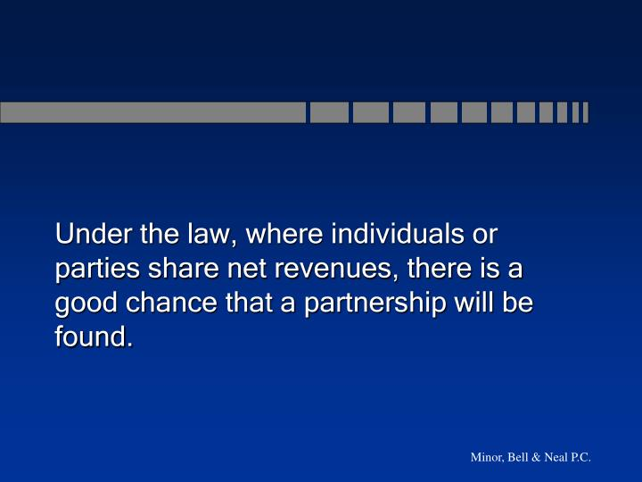 Under the law, where individuals or parties share net revenues, there is a good chance that a partnership will be found.