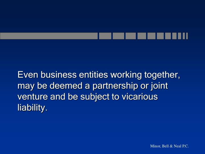 Even business entities working together, may be deemed a partnership or joint venture and be subject to vicarious liability.