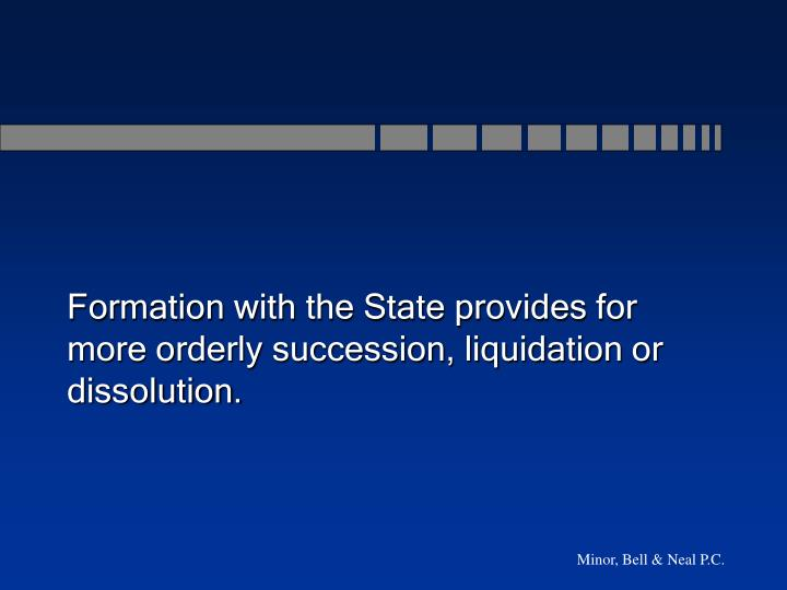 Formation with the State provides for more orderly succession, liquidation or dissolution.