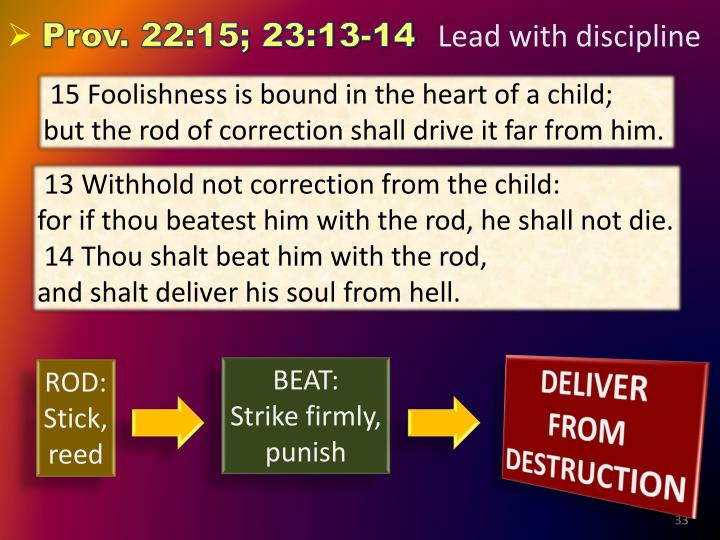 15 Foolishness is bound in the heart of a child;   but the rod of correction shall drive it far from him.
