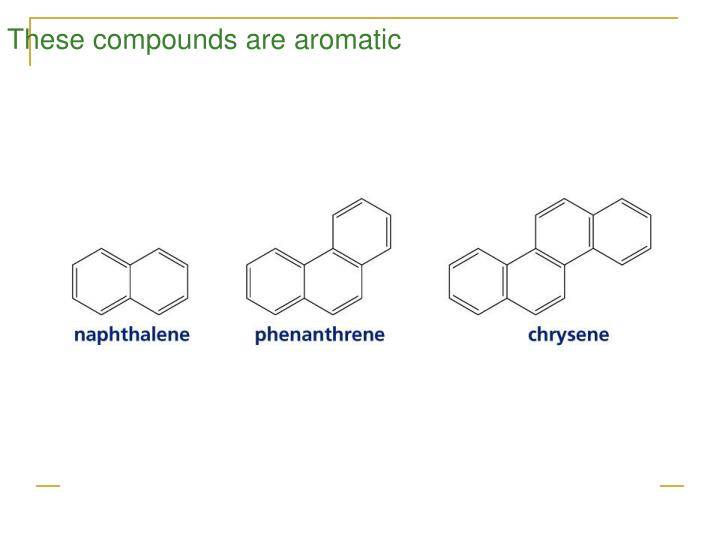 These compounds are aromatic