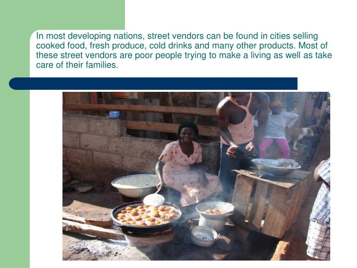 In most developing nations, street vendors can be found in cities selling cooked food, fresh produce, cold drinks and many other products. Most of these street vendors are poor people trying to make a living as well as take care of their families.