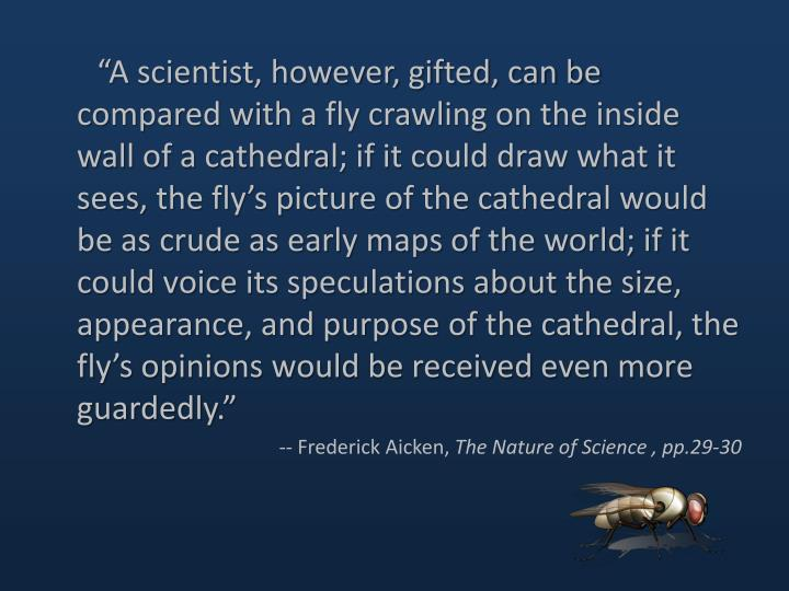 """A scientist, however, gifted, can be compared with a fly crawling on the inside wall of a cathedr..."