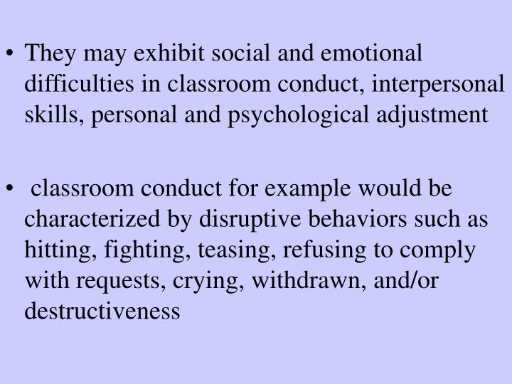 They may exhibit social and emotional difficulties in classroom conduct, interpersonal skills, personal and psychological adjustment
