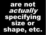 are not actually specifying size or shape etc