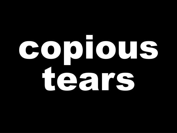 copious tears