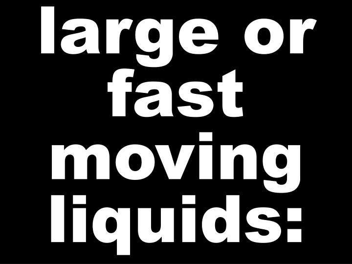 large or  fast  moving liquids: