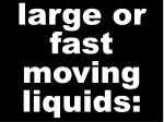 large or fast moving liquids