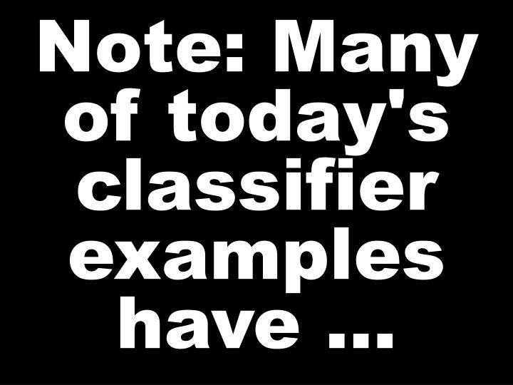 Note: Many of today's classifier examples have …