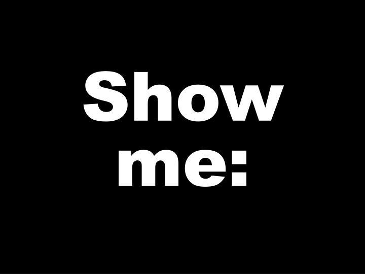 Show me: