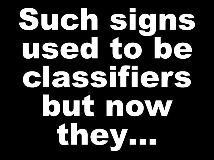 Such signs used to be classifiers but now they…