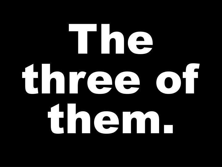 The three of them.