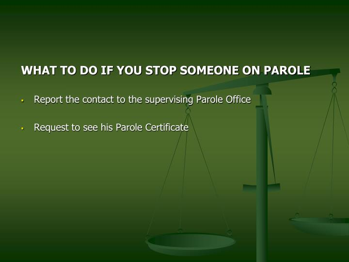 WHAT TO DO IF YOU STOP SOMEONE ON PAROLE