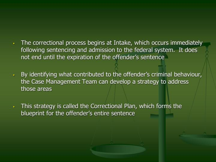 The correctional process begins at Intake, which occurs immediately following sentencing and admission to the federal system.  It does not end until the expiration of the offender's sentence