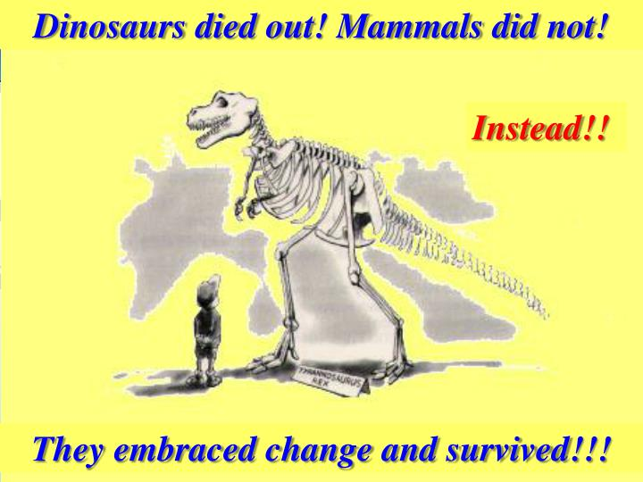 Dinosaurs died out! Mammals did not!