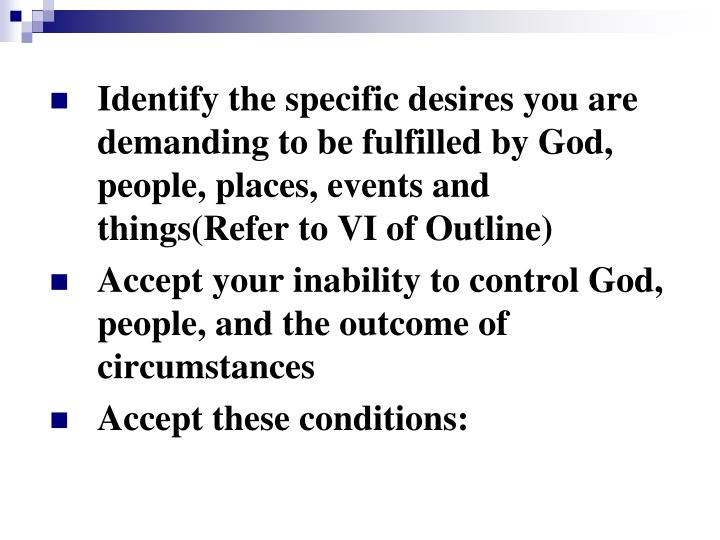 Identify the specific desires you are demanding to be fulfilled by God, people, places, events and things(Refer to VI of Outline)