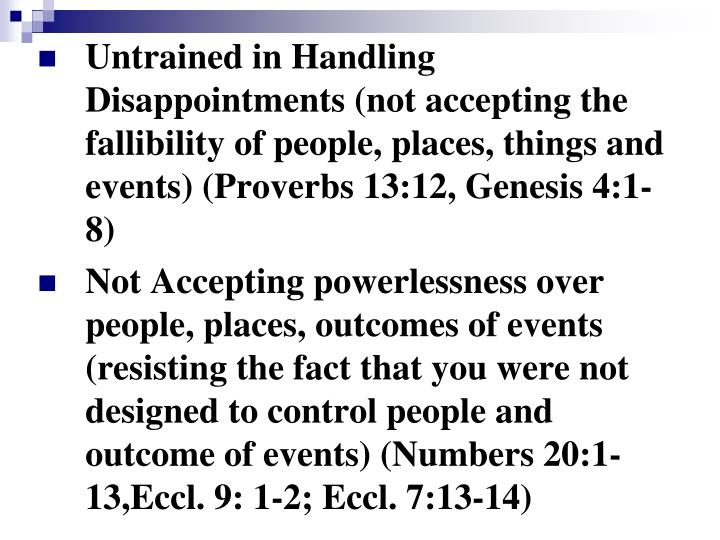 Untrained in Handling Disappointments (not accepting the fallibility of people, places, things and events) (Proverbs 13:12, Genesis 4:1-8)