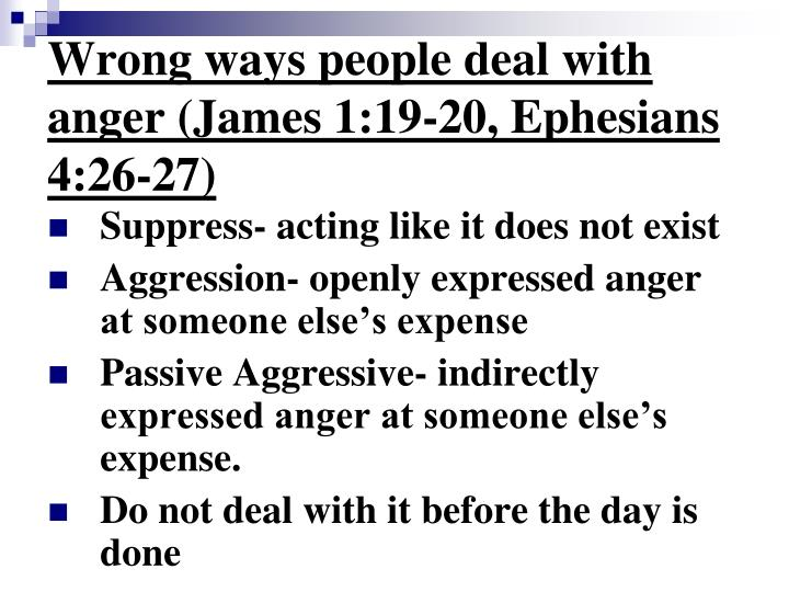 Wrong ways people deal with anger (James 1:19-20, Ephesians 4:26-27)