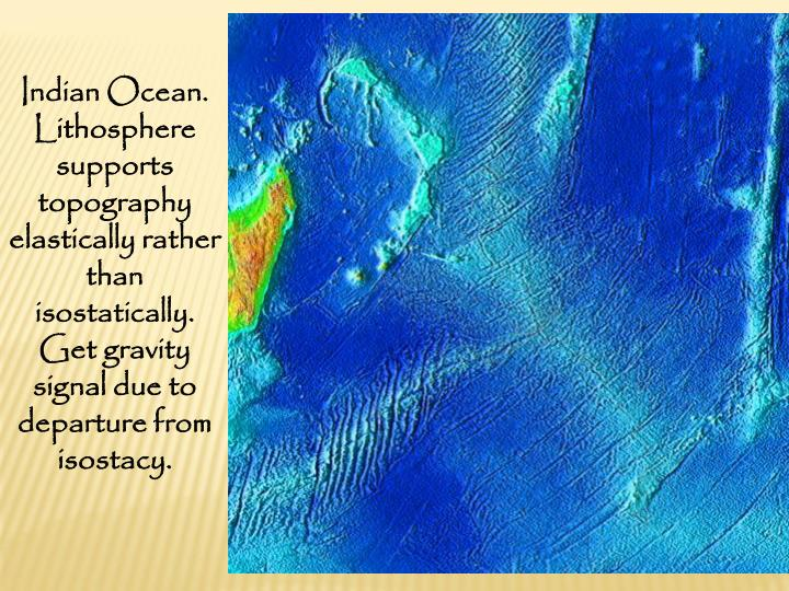Indian Ocean. Lithosphere supports topography elastically rather than isostatically. Get gravity signal due to departure from isostacy.