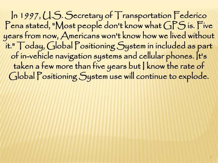 "In 1997, U.S. Secretary of Transportation Federico Pena stated, ""Most people don't know what GPS is. Five years from now, Americans won't know how we lived without it."" Today, Global Positioning System in included as part of in-vehicle navigation systems and cellular phones. It's taken a few more than five years but I know the rate of Global Positioning System use will continue to explode."