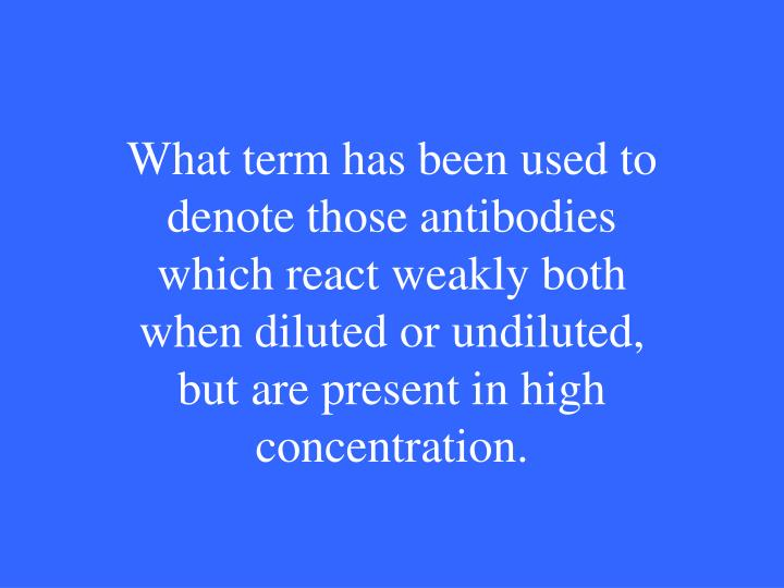 What term has been used to denote those antibodies which react weakly both when diluted or undiluted, but are present in high concentration.